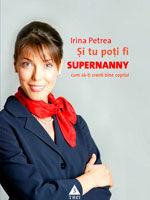 """""""Si tu poti fi Supernanny. Cum sa-ti cresti bine copilul"""", de  Irina Petrea"""