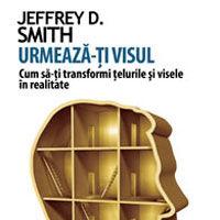"""""""Urmeaza-ti visul. Cum sa-ti transformi telurile si visele in realitate"""" de Jeffrey D. Smith"""