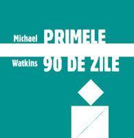 """""""Primele 90 de zile - Strategii de succes pentru noii conducatori, la orice nivel"""", de Michael Watkins"""