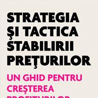 """""""Strategia si tactica stabilirii preturilor - Un ghid pentru cresterea profiturilor"""", de Thomas T. Nagle, John E. Hogan"""