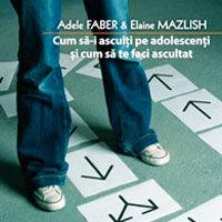 """Cum sa-i asculti pe adolescenti si cum sa te faci ascultat"", de Adele Faber & Elaine Mazlish"