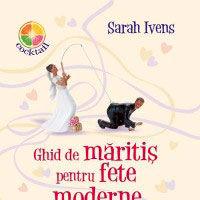 """Ghid de maritis pentru fete moderne"", de Sarah Ivens"