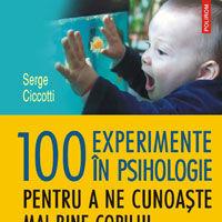 """""""100 de experimente in psihologie pentru a ne cunoaste mai bine copilul din perioada prenatala pana la 3 ani"""", de Serge Ciccotti"""