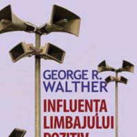 """""""Influenta limbajului pozitiv. Stapaneste puterea limbajului pozitiv, limbajul succesului. Editia a II-a"""", de George R. Walther"""