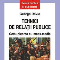 """""""Tehnici de relatii publice. Comunicarea cu mass-media"""", de George David"""